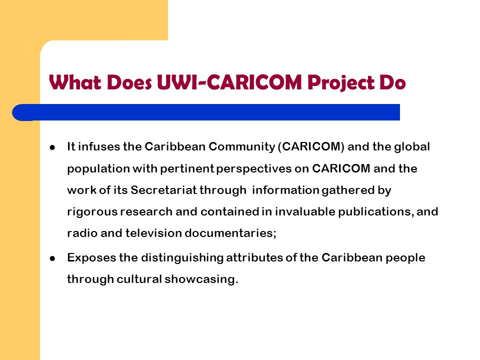 What Does UWI-CARICOM Project Do It infuses the Caribbean Community (CARICOM) and the global population with pertinent perspectives on CARICOM and the work of its Secretariat through information gathered by rigorous research and contained in invaluable publications, and radio and television documentaries; Exposes the distinguishing attributes of the Caribbean people through cultural showcasing.