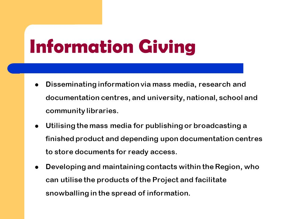 Information Giving Disseminating information via mass media, research and documentation centres, and university, national, school and community librar