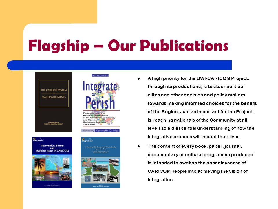 Flagship – Our Publications A high priority for the UWI-CARICOM Project, through its productions, is to steer political elites and other decision and policy makers towards making informed choices for the benefit of the Region.