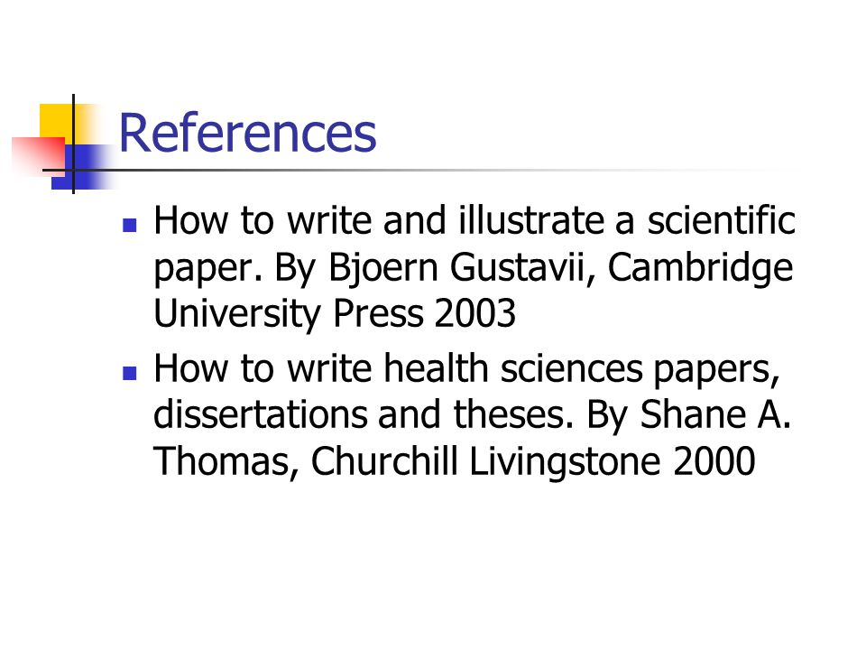 References How to write and illustrate a scientific paper. By Bjoern Gustavii, Cambridge University Press 2003 How to write health sciences papers, di
