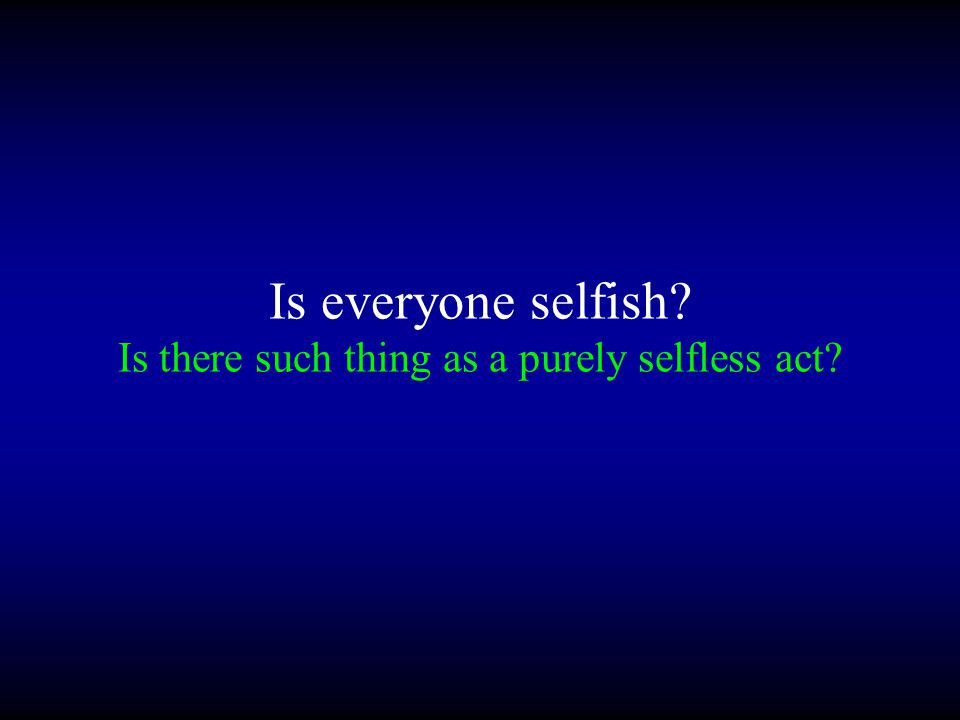 Is everyone selfish? Is there such thing as a purely selfless act?