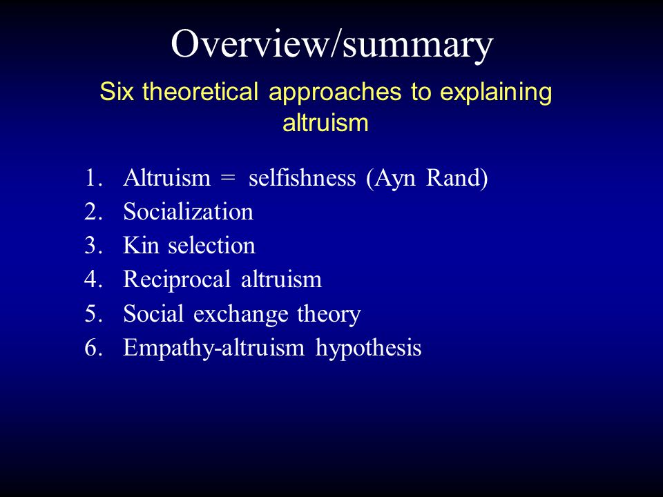 Overview/summary 1.Altruism = selfishness (Ayn Rand) 2.Socialization 3.Kin selection 4.Reciprocal altruism 5.Social exchange theory 6.Empathy-altruism hypothesis Six theoretical approaches to explaining altruism