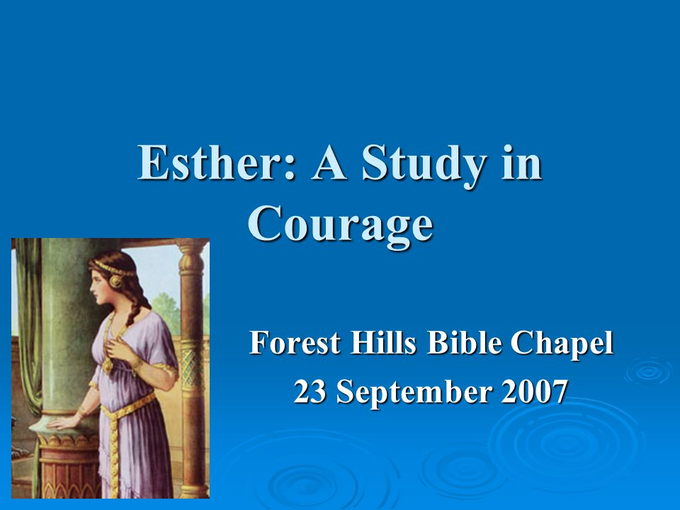 Esther: A Study in Courage Forest Hills Bible Chapel 23 September 2007