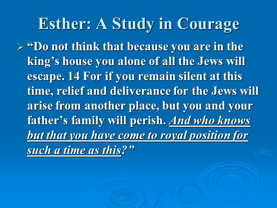 """Esther: A Study in Courage  """"Do not think that because you are in the king's house you alone of all the Jews will escape. 14 For if you remain silent"""
