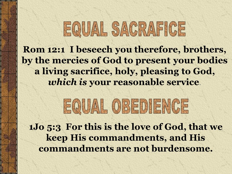 Rom 12:1 I beseech you therefore, brothers, by the mercies of God to present your bodies a living sacrifice, holy, pleasing to God, which is your reasonable service.