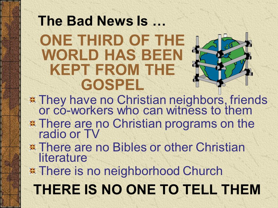 They have no Christian neighbors, friends or co-workers who can witness to them There are no Christian programs on the radio or TV There are no Bibles or other Christian literature There is no neighborhood Church THERE IS NO ONE TO TELL THEM The Bad News Is … ONE THIRD OF THE WORLD HAS BEEN KEPT FROM THE GOSPEL