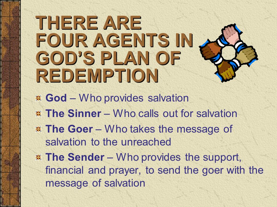 THERE ARE FOUR AGENTS IN GOD'S PLAN OF REDEMPTION God – Who provides salvation The Sinner – Who calls out for salvation The Goer – Who takes the message of salvation to the unreached The Sender – Who provides the support, financial and prayer, to send the goer with the message of salvation