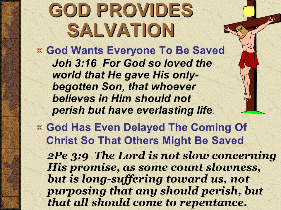 GOD PROVIDES SALVATION God Wants Everyone To Be Saved God Has Even Delayed The Coming Of Christ So That Others Might Be Saved Joh 3:16 For God so loved the world that He gave His only- begotten Son, that whoever believes in Him should not perish but have everlasting life.