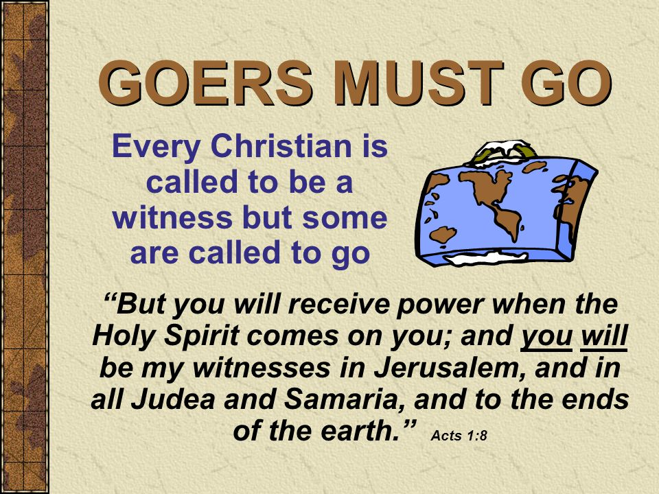 GOERS MUST GO But you will receive power when the Holy Spirit comes on you; and you will be my witnesses in Jerusalem, and in all Judea and Samaria, and to the ends of the earth. Acts 1:8 Every Christian is called to be a witness but some are called to go