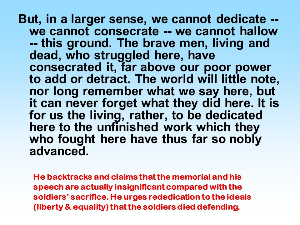 It is rather for us to be here dedicated to the great task remaining before us -- that from these honored dead we take increased devotion to that cause for which they gave the last full measure of devotion -- that we here highly resolve that these dead shall not have died in vain -- that this nation, under God, shall have a new birth of freedom -- and that government of the people, by the people, for the people, shall not perish from the earth.