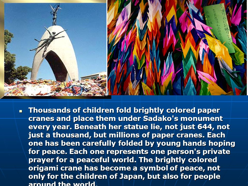 Thousands of children fold brightly colored paper cranes and place them under Sadako s monument every year.