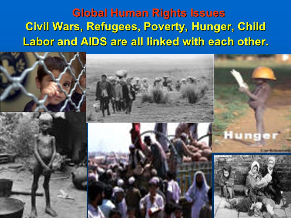 Global Human Rights Issues Civil Wars, Refugees, Poverty, Hunger, Child Labor and AIDS are all linked with each other.