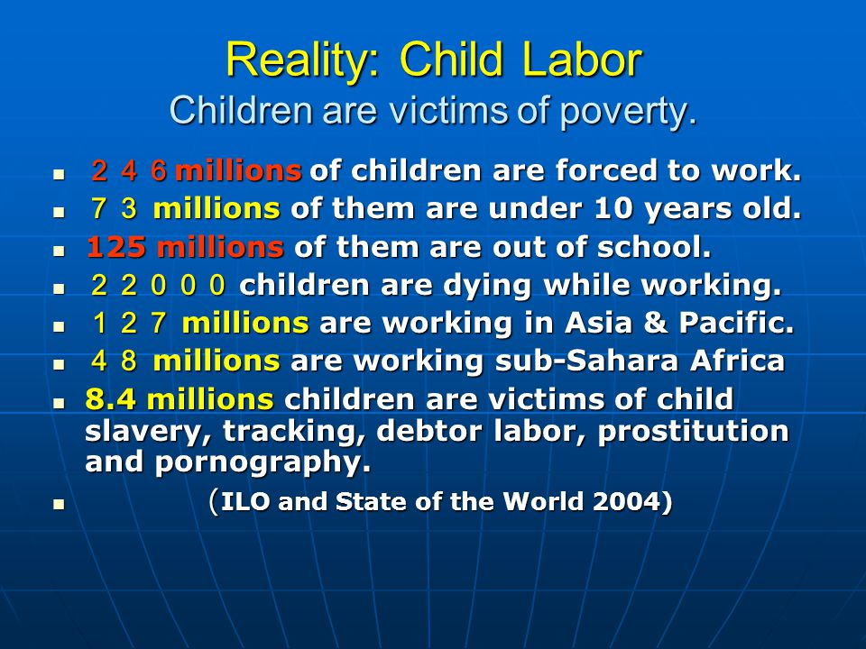 Reality: Child Labor Children are victims of poverty. 246 millions of children are forced to work. 246 millions of children are forced to work. 73 mil