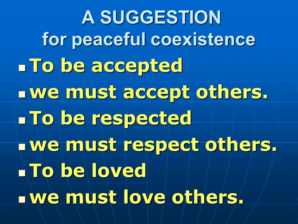 A SUGGESTION for peaceful coexistence A SUGGESTION for peaceful coexistence To be accepted To be accepted we must accept others.