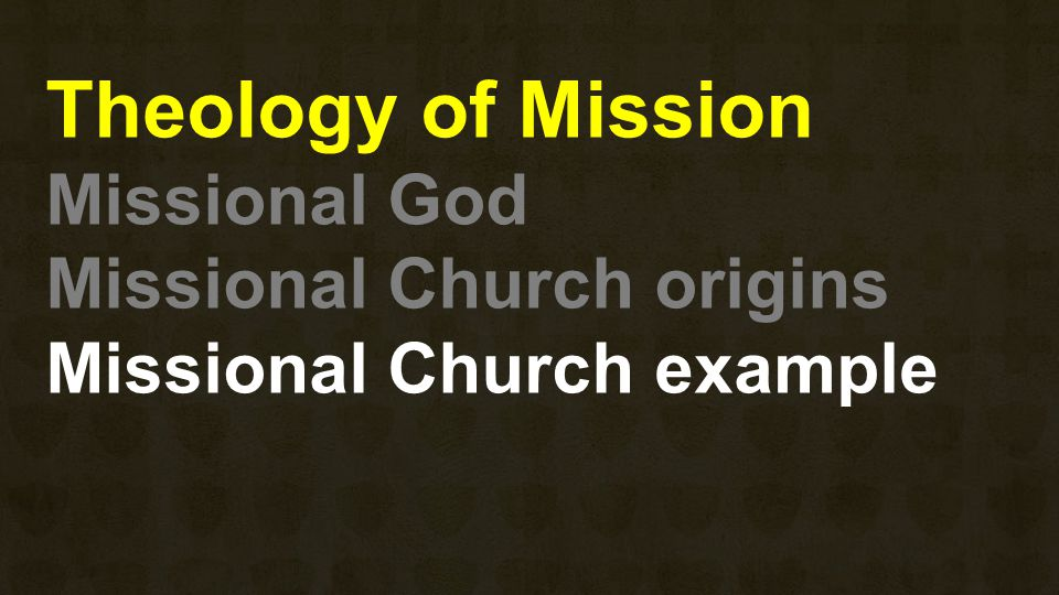 Theology of Mission Missional God Missional Church origins Missional Church example