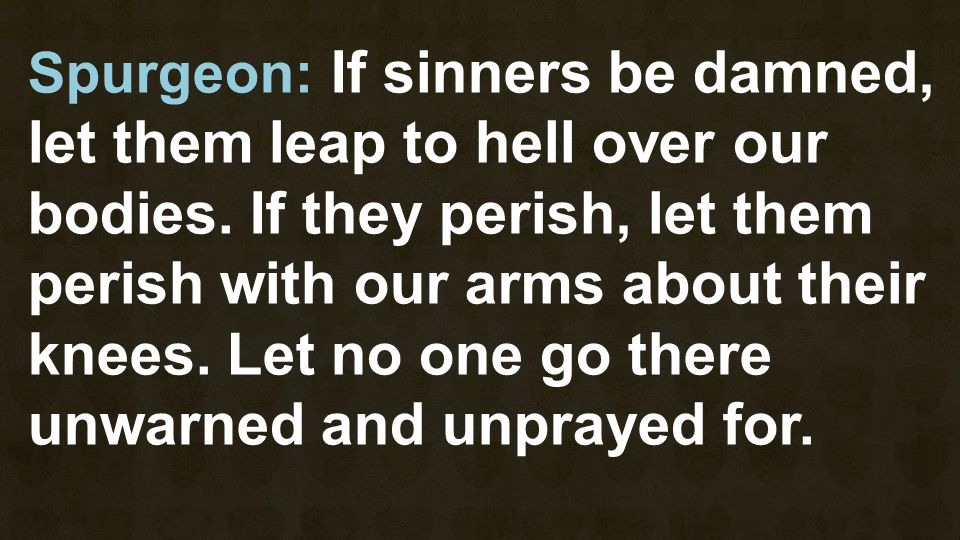 Spurgeon: If sinners be damned, let them leap to hell over our bodies. If they perish, let them perish with our arms about their knees. Let no one go
