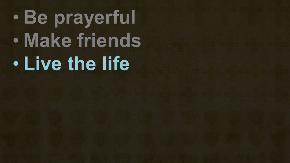 Be prayerful Make friends Live the life