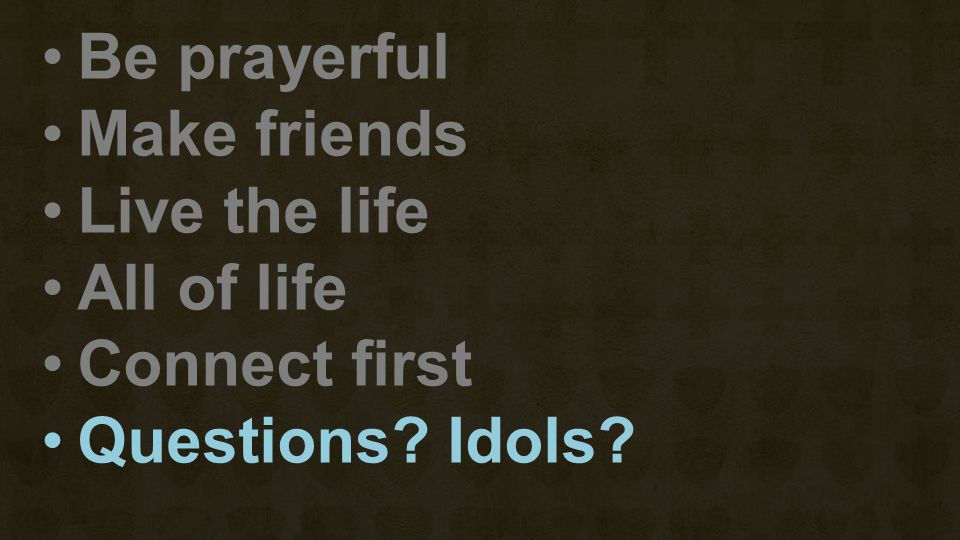 Be prayerful Make friends Live the life All of life Connect first Questions? Idols?
