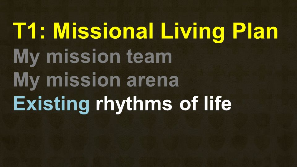 T1: Missional Living Plan My mission team My mission arena Existing rhythms of life
