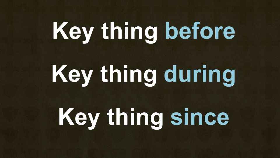 Key thing before Key thing during Key thing since