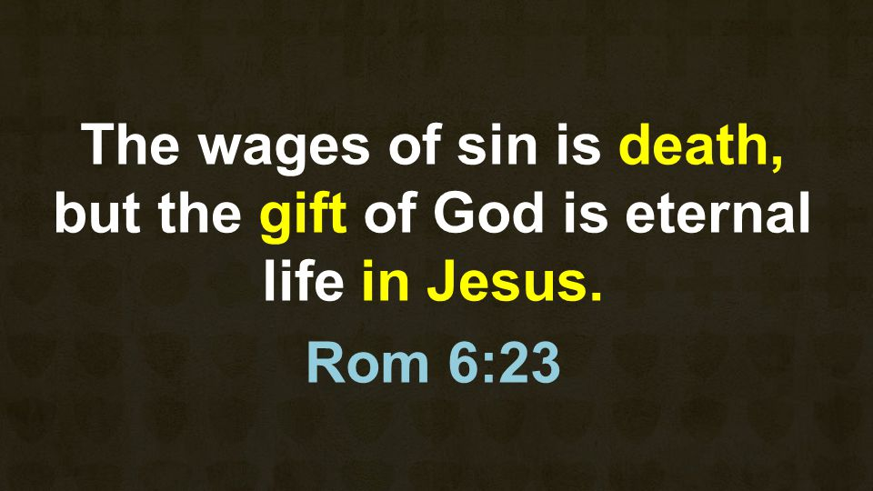 The wages of sin is death, but the gift of God is eternal life in Jesus. Rom 6:23