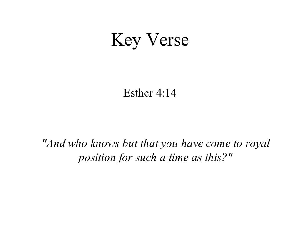 Key Verse Esther 4:14 And who knows but that you have come to royal position for such a time as this?