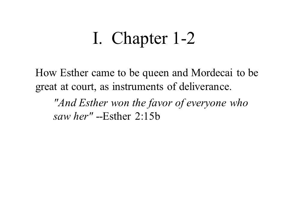 I. Chapter 1-2 How Esther came to be queen and Mordecai to be great at court, as instruments of deliverance.