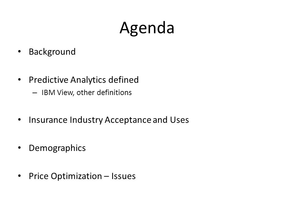 Agenda Background Predictive Analytics defined – IBM View, other definitions Insurance Industry Acceptance and Uses Demographics Price Optimization – Issues