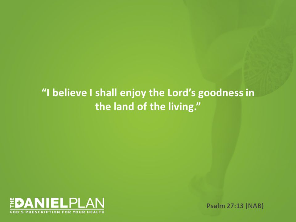 I believe I shall enjoy the Lord's goodness in the land of the living. Psalm 27:13 (NAB)