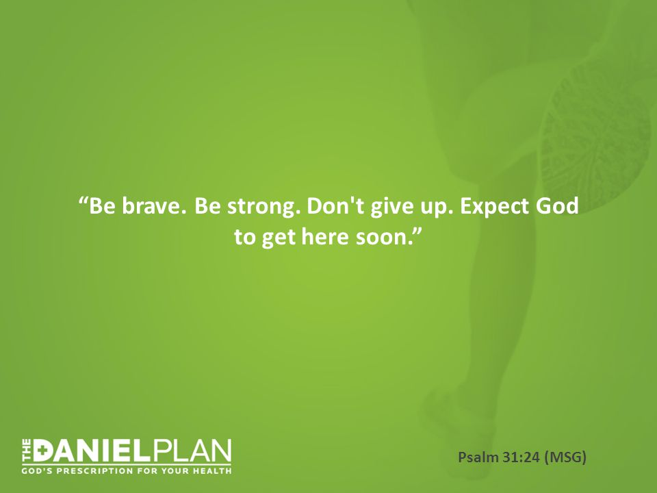 Be brave. Be strong. Don t give up. Expect God to get here soon. Psalm 31:24 (MSG)