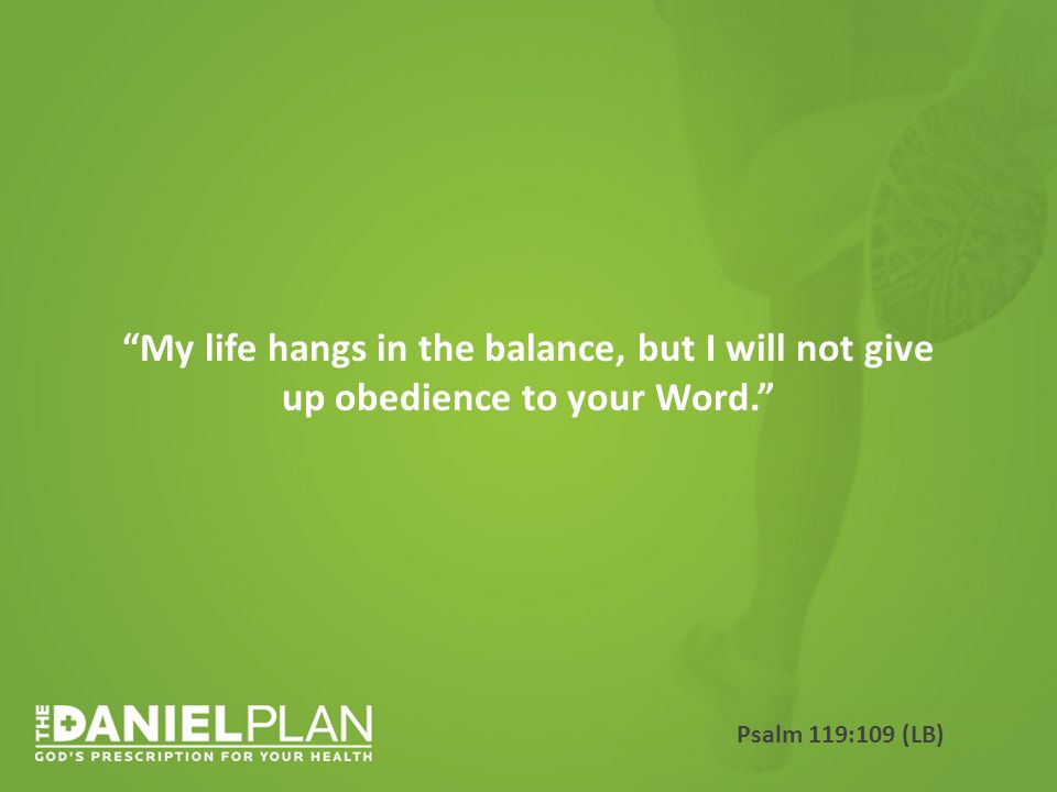 My life hangs in the balance, but I will not give up obedience to your Word. Psalm 119:109 (LB)
