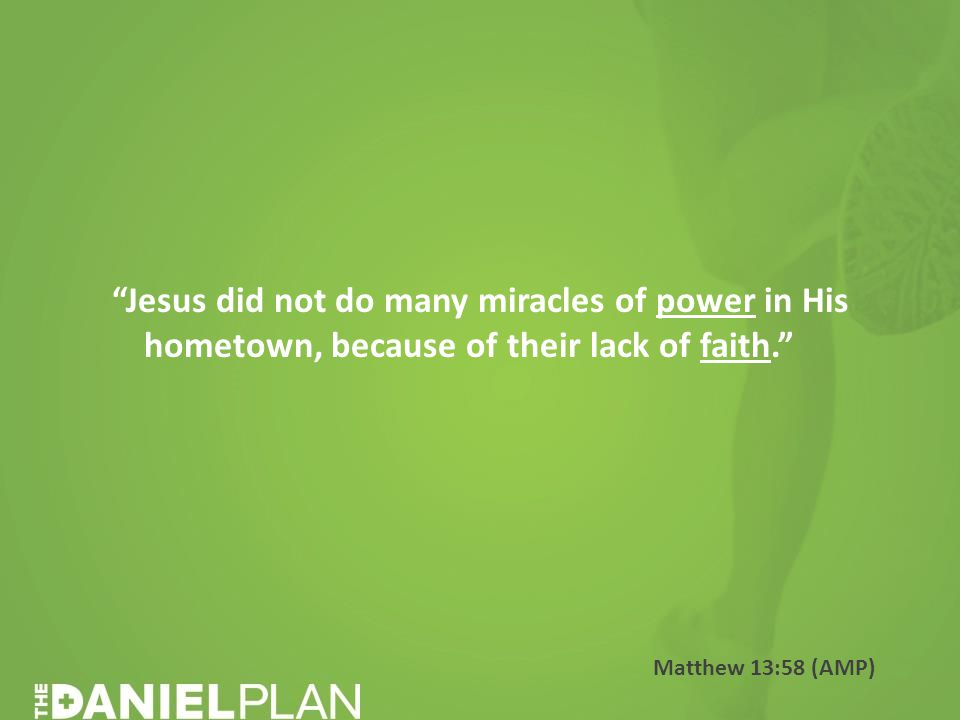 Jesus did not do many miracles of power in His hometown, because of their lack of faith. Matthew 13:58 (AMP)