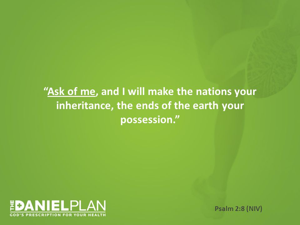 Ask of me, and I will make the nations your inheritance, the ends of the earth your possession. Psalm 2:8 (NIV)