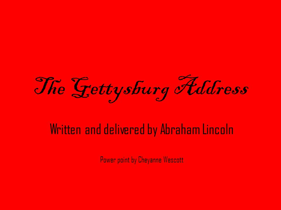 The Gettysburg Address Written and delivered by Abraham Lincoln Power point by Cheyanne Wescott