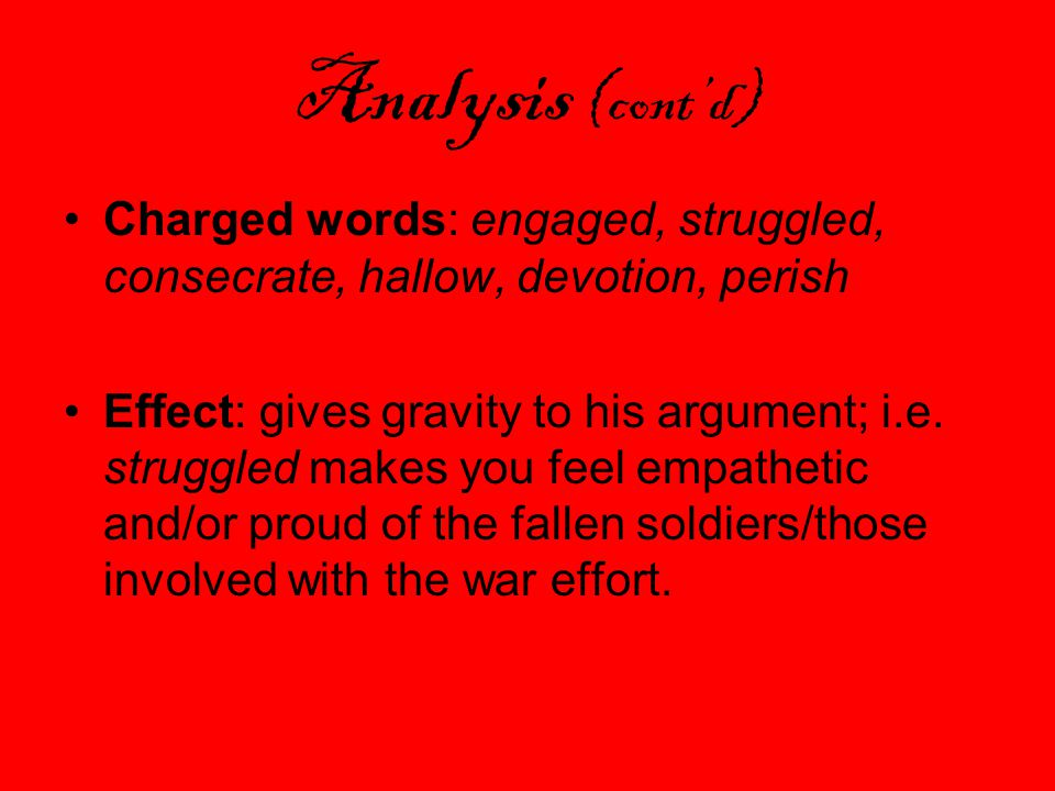 Analysis (cont'd) Charged words: engaged, struggled, consecrate, hallow, devotion, perish Effect: gives gravity to his argument; i.e.