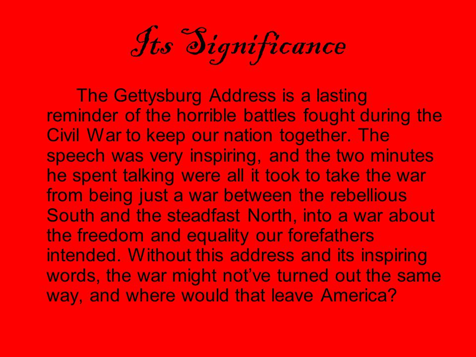 Its Significance The Gettysburg Address is a lasting reminder of the horrible battles fought during the Civil War to keep our nation together.