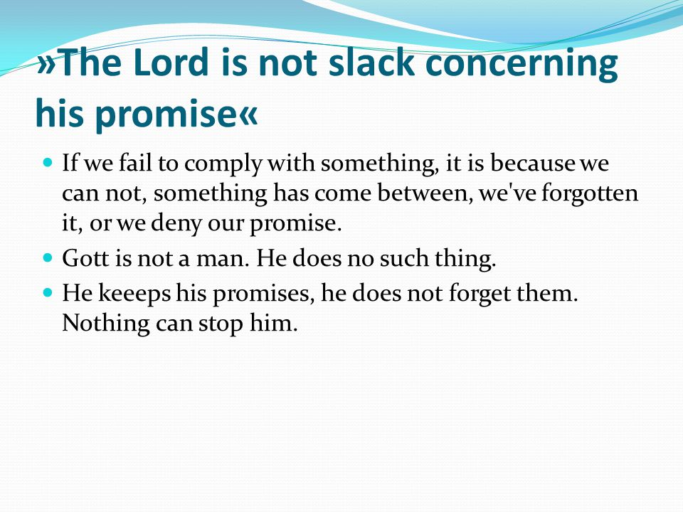 »The Lord is not slack concerning his promise« If we fail to comply with something, it is because we can not, something has come between, we've forgot