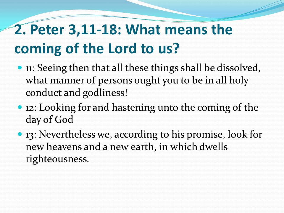 2. Peter 3,11-18: What means the coming of the Lord to us? 11: Seeing then that all these things shall be dissolved, what manner of persons ought you