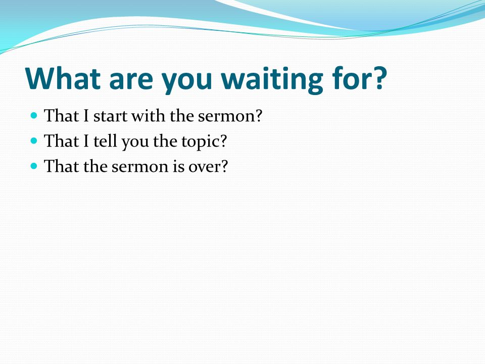What are you waiting for? That I start with the sermon? That I tell you the topic? That the sermon is over?