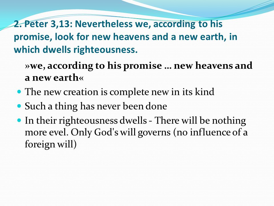 2. Peter 3,13: Nevertheless we, according to his promise, look for new heavens and a new earth, in which dwells righteousness. »we, according to his p