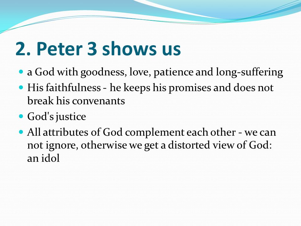 2. Peter 3 shows us a God with goodness, love, patience and long-suffering His faithfulness - he keeps his promises and does not break his convenants