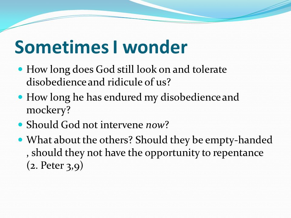 Sometimes I wonder How long does God still look on and tolerate disobedience and ridicule of us? How long he has endured my disobedience and mockery?