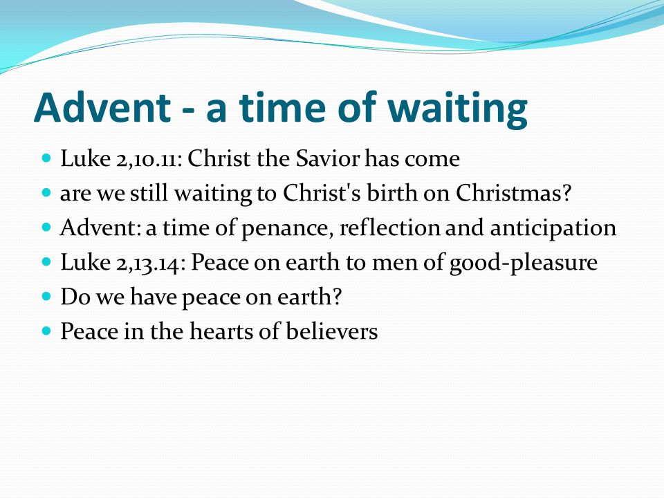 Advent - a time of waiting Luke 2,10.11: Christ the Savior has come are we still waiting to Christ's birth on Christmas? Advent: a time of penance, re