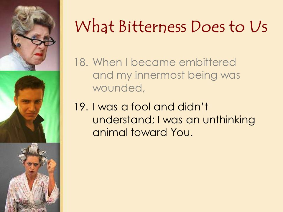 What Bitterness Does to Us 18.When I became embittered and my innermost being was wounded, 19.I was a fool and didn't understand; I was an unthinking animal toward You.