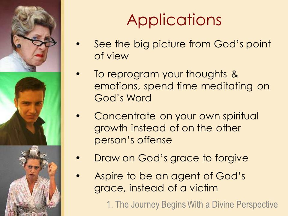 Applications See the big picture from God's point of view To reprogram your thoughts & emotions, spend time meditating on God's Word Concentrate on your own spiritual growth instead of on the other person's offense Draw on God's grace to forgive Aspire to be an agent of God's grace, instead of a victim 1.