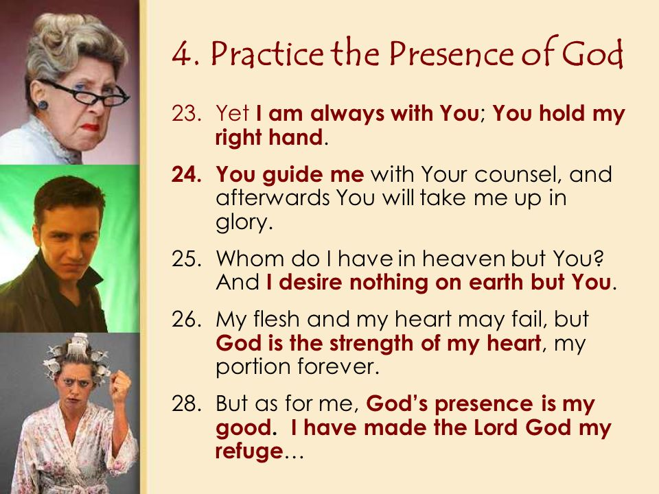 4. Practice the Presence of God 23.Yet I am always with You ; You hold my right hand.