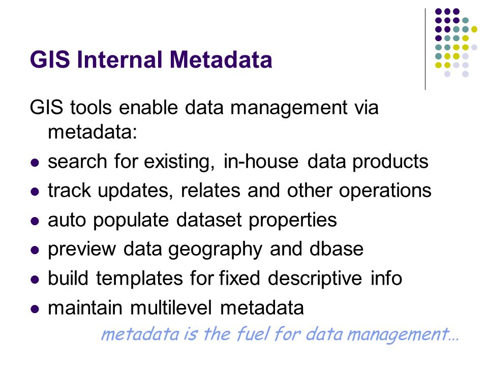 GIS Internal Metadata GIS tools enable data management via metadata: search for existing, in-house data products track updates, relates and other operations auto populate dataset properties preview data geography and dbase build templates for fixed descriptive info maintain multilevel metadata metadata is the fuel for data management…