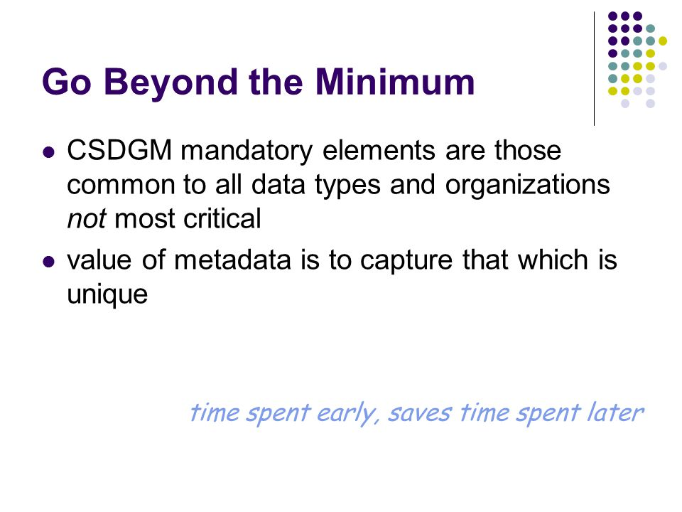 Go Beyond the Minimum CSDGM mandatory elements are those common to all data types and organizations not most critical value of metadata is to capture that which is unique time spent early, saves time spent later