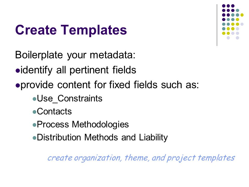 Create Templates Boilerplate your metadata: identify all pertinent fields provide content for fixed fields such as: Use_Constraints Contacts Process Methodologies Distribution Methods and Liability create organization, theme, and project templates
