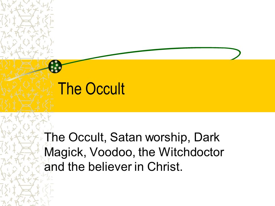 The Occult The Occult, Satan worship, Dark Magick, Voodoo, the Witchdoctor and the believer in Christ.